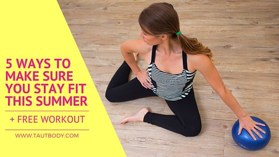 5 Ways to Make Sure You Stay Fit This Summer + FREE Workout