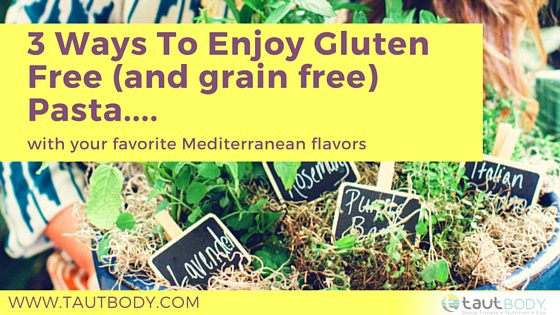 3 Ways To Enjoy Gluten Free (and grain free) Pasta…. with your favorite Mediterranean flavors